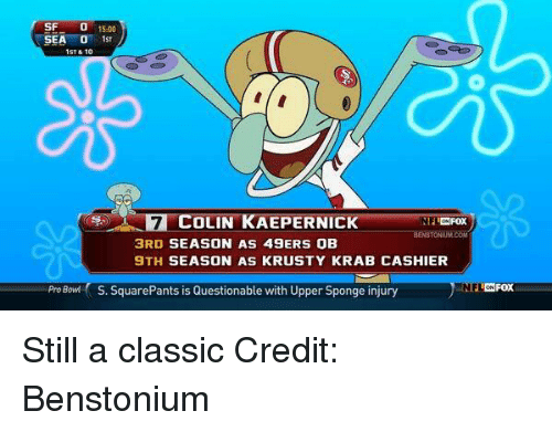 San Francisco 49ers, Colin Kaepernick, and Nfl: SF  15.00  SEA  O 1st  ST & 10  COLIN KAEPERNICK  3RD SEASON AS 49ERS OB  9TH SEASON AS KRUSTY KRAB CASHIER  Pro Bowl S. SquarePants is Questionable with Upper Sponge injury  L ON FOX Still a classic Credit: Benstonium