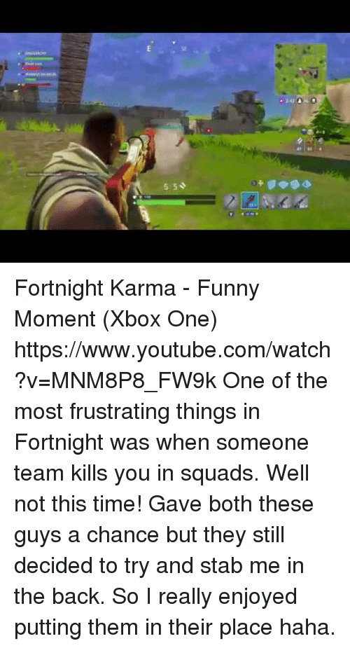 Funny, Target, and Xbox One: SF  5 50  2 Fortnight Karma - Funny Moment (Xbox One) https://www.youtube.com/watch?v=MNM8P8_FW9k  One of the most frustrating things in Fortnight was when someone team kills you in squads. Well not this time! Gave both these guys a chance but they still decided to try and stab me in the back. So I really enjoyed putting them in their place haha.