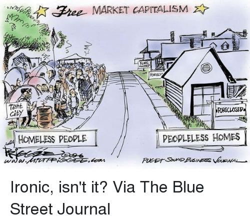 Homeless, Ironic, and Memes: SFree MARKET CAPITALISM  FORE  Tent  FORECLOSEV  City  PEOPLE LESS HOMES  HOMELESS PEOPLE Ironic, isn't it?  Via The Blue Street Journal