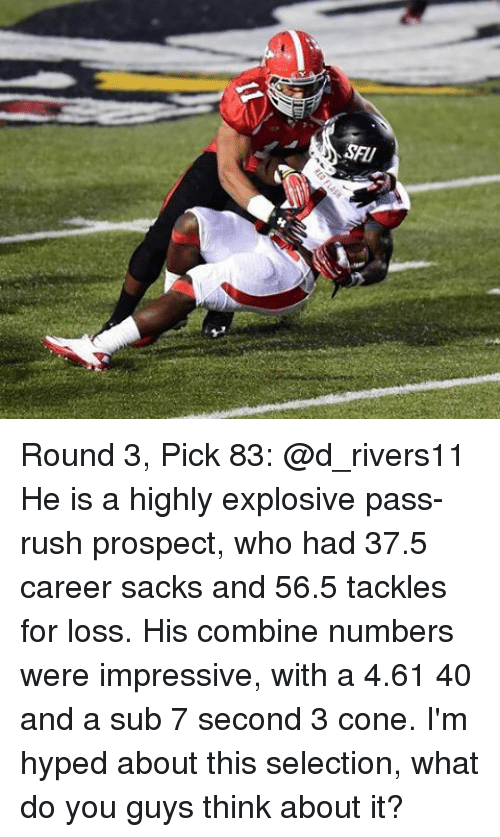 Memes, Rush, and 🤖: SFU Round 3, Pick 83: @d_rivers11 He is a highly explosive pass-rush prospect, who had 37.5 career sacks and 56.5 tackles for loss. His combine numbers were impressive, with a 4.61 40 and a sub 7 second 3 cone. I'm hyped about this selection, what do you guys think about it?