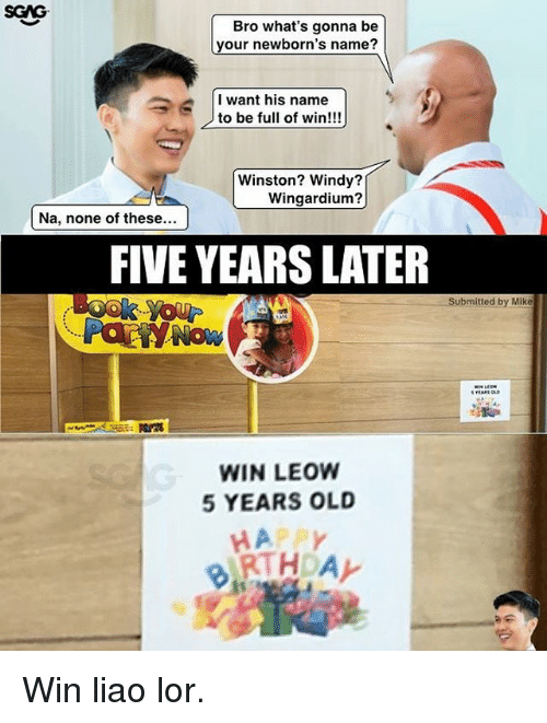 Memes, Happy, and Old: SGAG  Bro what's gonna be  your newborn's name?  I want his name  to be full of win!!!  Winston? Windy?  Wingardium?  Na, none of these...  FIVE YEARS LATER  Submitted by Mike  YOU  WIN LEOW  5 YEARS OLD  HAPPY Win liao lor.