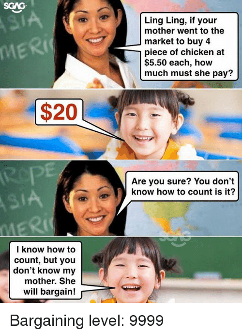 Memes, Chicken, and How To: SGAG  IA  RIC  Ling Ling, if your  mother went to the  market to buy 4  piece of chicken at  $5.50 each, how  much must she pay?  $20  Are you sure? You don't  know how to count is it?  IA  l know how to  count, but you  don't know my  mother. She  will bargain!p Bargaining level: 9999