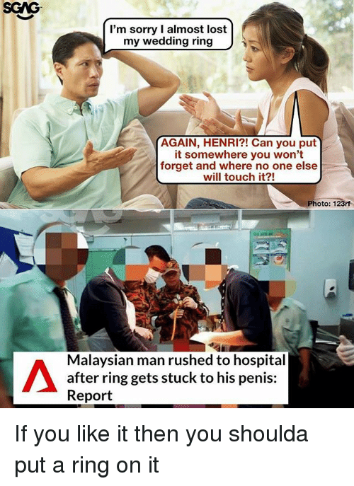 Memes, Sorry, and Lost: SGAG  I'm sorry I almost lost  my wedding ring  AGAIN, HENRI?! Can you put  it somewhere you won't  forget and where no one else  will touch it?!  Photo: 123rf  Malaysian man rushed to hospital  after ring gets stuck to his penis:  Report If you like it then you shoulda put a ring on it