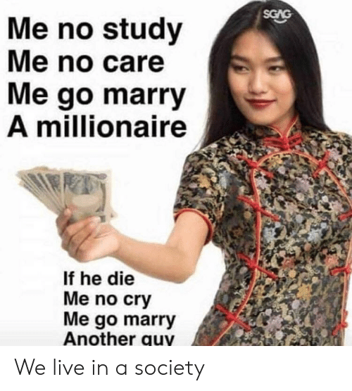 Live, Another, and Cry: SGAG  Me no study  Me no care  Me go marry  A millionaire  If he die  Me no cry  Me go marry  Another quy We live in a society