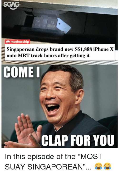 """Iphone, Memes, and Brand New: SGAG  OH  s$  mothership  Singaporean drops brand new S$1,888 iPhone X  onto MRT track hours after getting it  COMEI  CLAP FOR YOU In this episode of the """"MOST SUAY SINGAPOREAN""""... 😂😂"""