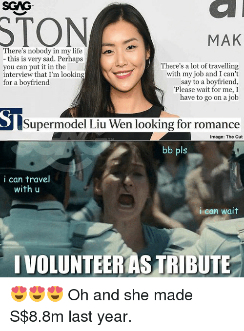 Life, Memes, and Image: SGAG  STON  MAK  There's nobody in my life  - this is very sad. Perhaps  you can put it in the  interview that I'm looking  for a boyfriend  There's a lot of travelling  with my job and I cant  say to a boyfriend,  Please wait for me, I  have to go on a job  Supermodel Liu Wen looking for romance  Image: The Cut  bb pls  i can travel  with u  i can wait  IVOLUNTEERAS TRIBUTE 😍😍😍 Oh and she made S$8.8m last year.