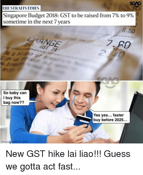 Memes, Budget, and Guess: SGAG  THESTRAITSTIMES  Singapore Budget 2018: GST to be raised from 7% to 9%  sometime in the next 7 years  8.50  ANGE  So baby can  I buy this  bag now??  Yes yes... faster  buy before 2025...  Image redit to 123ri New GST hike lai liao!!! Guess we gotta act fast...