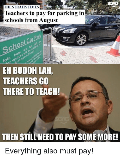 Memes, Some More, and 🤖: SGAG  TIIESTRAITS TIMES  Teachers to pay for parking in  schools from August  Ca  be  EH BODOH LAH,  TEACHERS GO  THERE TO TEACH!  THEN STILL NEED TO PAY SOME MORE Everything also must pay!