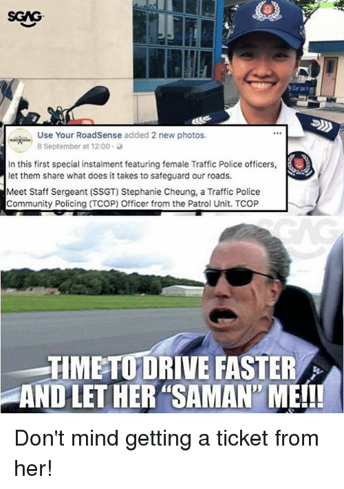 """Community, Memes, and Police: SGAG  Use Your RoadSense added 2 new photos.  8 September at 12:00 .  In this first special instalment featuring female Traffic Police officers,  let them share what does it takes to safeguard our roads  Meet Staff Sergeant (SSGT) Stephanie Cheung, a Traffic Police  Community Policing (TCOP) Officer from the Patrol Unit. TCOP  TIMETO DRIVE FASTER  AND LET HER """"SAMAN' ME!! Don't mind getting a ticket from her!"""