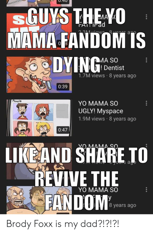 Dad, MySpace, and Ugly: sGUYS THE YO  MAMA FANDOM IS  DYING  3 1iw 8 a  MA SO  Dentist  1.7M views 8 years ago  0:39  People  YO MAMA SO  UGLY! Myspace  1.9M views 8 years ago  0:47  VOMAMA SO.  LIKE AND SHARE TO  REVIVE THE  FANDOM  a  YO MAMA SO  8 years ago Brody Foxx is my dad?!?!?!
