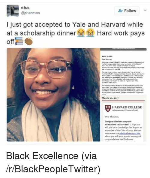 Blackpeopletwitter, College, and Work: sha.  @shannvnn  Follow  I just got accepted to Yale and Harvard while  at a scholarship dinner Hard work pays  off  Mareh 30, 2017  HARVARD COLLEGE  AdmissionsFinancial Aid  Dear Shannoo,  Congratulations on your  admission to Harvard: hope you  wiajan us in Cambridge this August as  a member of the Class of 2021. You a  now accessour admittesd atudents site.  wbere you will see a special message of  coazratulations and find mote <p>Black Excellence (via /r/BlackPeopleTwitter)</p>