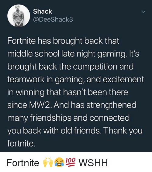 Friends, Memes, and School: Shack  @DeeShack3  Fortnite has brought back that  middle school late night gaming. It's  brought back the competition and  teamwork in gaming, and excitement  in winning that hasn't been there  since MW2. And has strengthened  many friendships and connected  you back with old friends. Thank you  fortnite Fortnite 🙌😂💯 WSHH