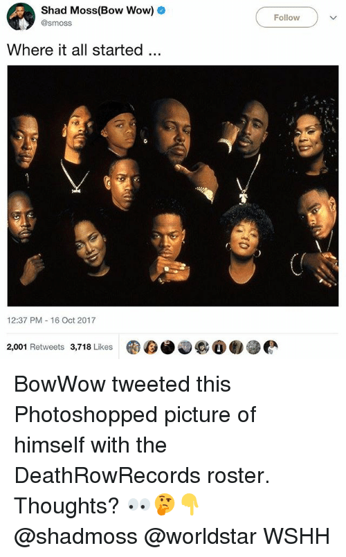 Memes, Worldstar, and Wow: Shad Moss(Bow Wow)o  @smoss  Follow-  Where it all started.  12:37 PM 16 Oct 2017  2,001 Retweets 3,718 Likes  D6.000懒參 BowWow tweeted this Photoshopped picture of himself with the DeathRowRecords roster. Thoughts? 👀🤔👇 @shadmoss @worldstar WSHH