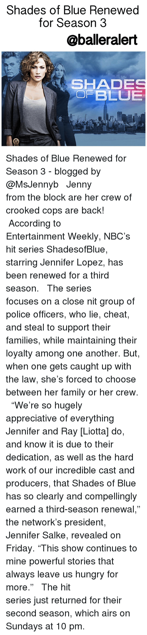"""Memes, Ray Liotta, and 🤖: Shades of Blue Rene  for Season 3  @baller alert  i SHADE  OF BLUE Shades of Blue Renewed for Season 3 - blogged by @MsJennyb ⠀⠀⠀⠀⠀⠀⠀⠀⠀ ⠀⠀⠀⠀⠀⠀⠀⠀⠀ Jenny from the block are her crew of crooked cops are back! ⠀⠀⠀⠀⠀⠀⠀⠀⠀ ⠀⠀⠀⠀⠀⠀⠀⠀⠀ According to Entertainment Weekly, NBC's hit series ShadesofBlue, starring Jennifer Lopez, has been renewed for a third season. ⠀⠀⠀⠀⠀⠀⠀⠀⠀ ⠀⠀⠀⠀⠀⠀⠀⠀⠀ The series focuses on a close nit group of police officers, who lie, cheat, and steal to support their families, while maintaining their loyalty among one another. But, when one gets caught up with the law, she's forced to choose between her family or her crew. ⠀⠀⠀⠀⠀⠀⠀⠀⠀ ⠀⠀⠀⠀⠀⠀⠀⠀⠀ """"We're so hugely appreciative of everything Jennifer and Ray [Liotta] do, and know it is due to their dedication, as well as the hard work of our incredible cast and producers, that Shades of Blue has so clearly and compellingly earned a third-season renewal,"""" the network's president, Jennifer Salke, revealed on Friday. """"This show continues to mine powerful stories that always leave us hungry for more."""" ⠀⠀⠀⠀⠀⠀⠀⠀⠀ ⠀⠀⠀⠀⠀⠀⠀⠀⠀ The hit series just returned for their second season, which airs on Sundays at 10 pm."""