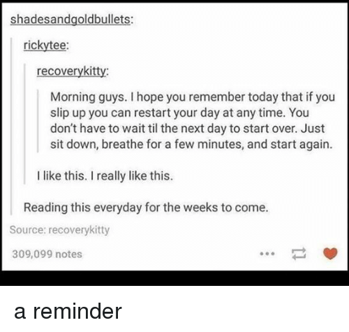 Time, Today, and Hope: shadesandgoldbullets:  rickytee:  recoverykitty:  Morning guys. I hope you remember today that if you  slip up you can restart your day at any time. You  don't have to wait til the next day to start over. Just  sit down, breathe for a few minutes, and start again  I like this. I really like this.  Reading this everyday for the weeks to come.  Source: recoverykitty  309,099 notes  ㄧˇ <p>a reminder</p>