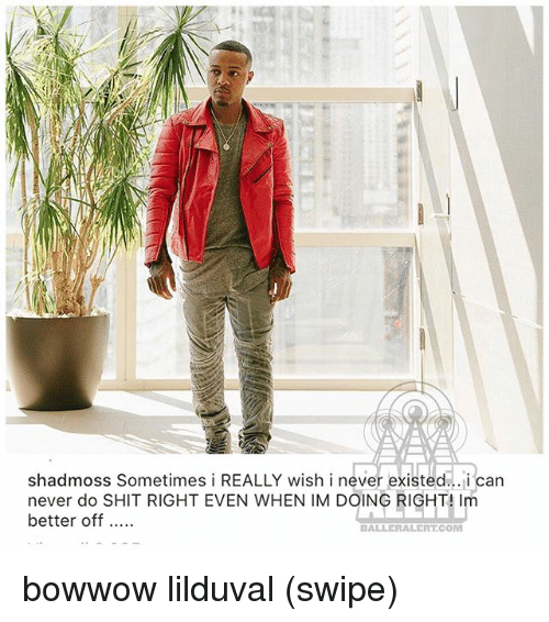 Memes, Shit, and Never: shadmoss Sometimes i REALLY wish i never existed... i can  never do SHIT RIGHT EVEN WHEN IM DOING RIGHT! Im  better off...  BALLERALERT.COM bowwow lilduval (swipe)