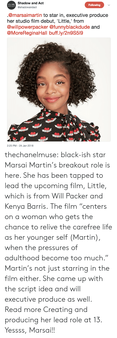 "Gif, Life, and Martin: Shadow and Act  @shadowandact  SHADOW  AND ACT  Following  @marsaimartin to star in, executive produce  her studio film debut, Little,' from  @willpowerpacker @funnyblackdude  @MoreReginaHall buff.ly/2n9S519  2:25 PM - 24 Jan 2018 thechanelmuse: black-ish star Marsai Martin's breakout role is here. She has been tapped to lead the upcoming film, Little, which is from Will Packer and Kenya Barris. The film ""centers on a woman who gets the chance to relive the carefree life as her younger self (Martin), when the pressures of adulthood become too much."" Martin's not just starring in the film either. She came up with the script idea and will executive produce as well.  Read more Creating and producing her lead role at 13. Yessss, Marsai!!"