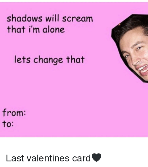 Being Alone, Memes, and Scream: shadows will scream  that i'm alone  lets change that  from: Last valentines card🖤