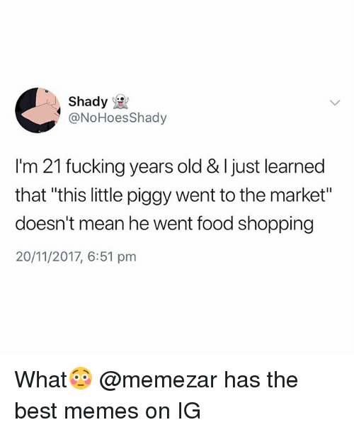 "Food, Fucking, and Memes: Shady  @NoHoesShady  I'm 21 fucking years old & I just learned  that ""this little piggy went to the market""  doesn't mean he went food shopping  20/11/2017, 6:51 pm What😳 @memezar has the best memes on IG"