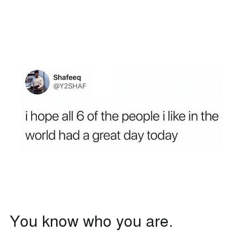 Memes, Today, and World: Shafeeq  @Y2SHAF  i hope all 6 of the people i like in the  world had a great day today You know who you are.