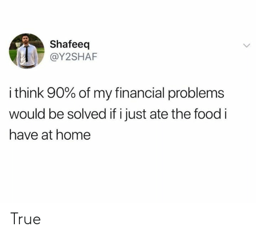 Dank, Food, and True: Shafeeq  @Y2SHAF  i think 90% of my financial problems  would be solved if i just ate the food i  have at home True