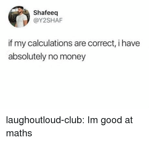 Club, Money, and Tumblr: Shafeeq  @Y2SHAF  if my calculations are correct, i have  absolutely no money laughoutloud-club:  Im good at maths