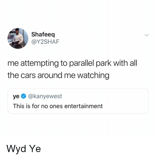 Cars, Wyd, and Dank Memes: Shafeeq  @Y2SHAF  me attempting to parallel park with all  the cars around me watching  ye @kanyewest  This is for no ones entertainment Wyd Ye