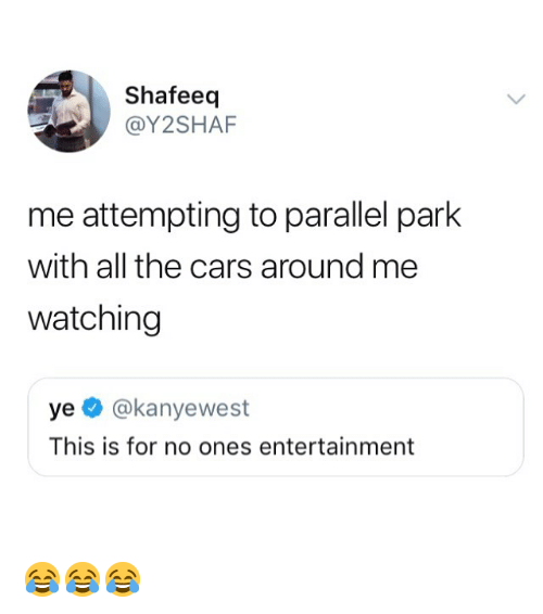 Cars, Memes, and All The: Shafeeq  @Y2SHAF  me attempting to parallel park  with all the cars around me  watching  ye @kanyewest  This is for no ones entertainment 😂😂😂