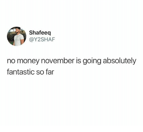 Money, Humans of Tumblr, and Absolutely: Shafeeq  @Y2SHAF  no money november is going absolutely  fantastic so far