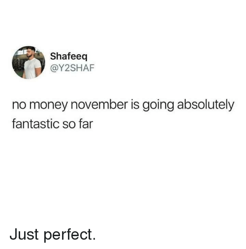 Money, Perfect, and Absolutely: Shafeeq  @Y2SHAF  no money november is going absolutely  fantastic so far Just perfect.