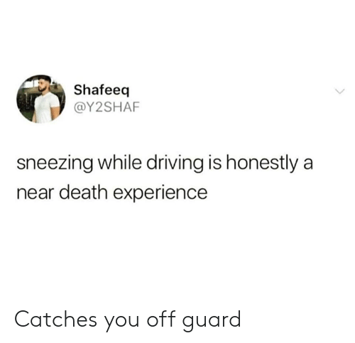 Dank, Driving, and Death: Shafeeq  @Y2SHAF  sneezing while driving is honestly a  near death experience Catches you off guard