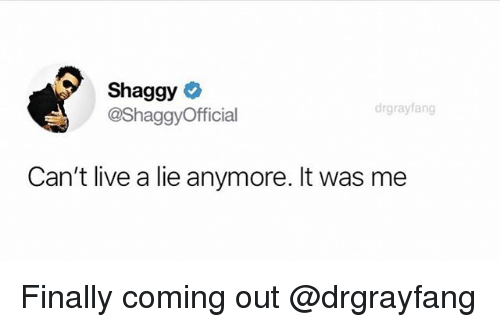 Live, Dank Memes, and Shaggy: Shaggy  @ShaggyOfficial  drgrayfang  Can't live a lie anymore. It was me Finally coming out @drgrayfang