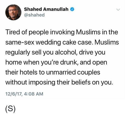 Drunk, Sex, and Alcohol: Shahed Amanullah  @shahed  Tired of people invoking Muslims in the  same-sex wedding cake case. Muslims  regularly sell you alcohol, drive you  home when you're drunk, and open  their hotels to unmarried couples  without imposing their beliefs on you.  12/6/17, 4:08 AM (S)