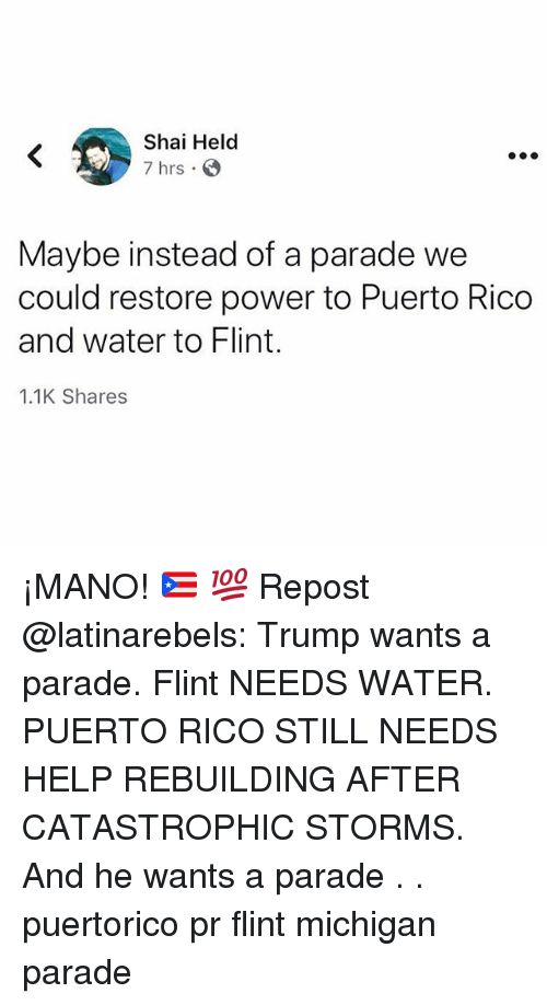 Memes, Help, and Michigan: Shai Helod  7 hrs  Maybe instead of a parade we  could restore power to Puerto Rico  and water to Flint.  1.1K Shares ¡MANO! 🇵🇷 💯 Repost @latinarebels: Trump wants a parade. Flint NEEDS WATER. PUERTO RICO STILL NEEDS HELP REBUILDING AFTER CATASTROPHIC STORMS. And he wants a parade . . puertorico pr flint michigan parade