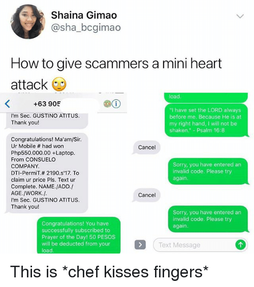 "Memes, Sorry, and Work: Shaina Gimao  @sha_bcgimao  How to give scammers a mini heart  attack  load  +63 905  ""I have set the LORD always  before me. Because He is at  my right hand, I will not be  shaken."" - Psalm 16:8  I'm Sec. GUSTINO ATITUS  Thank you!  Congratulations! Ma'am/Sir  Ur Mobile # had won  Php550.000.00 +Laptop  From CONSUELO  COMPANY  DTI-PermiT.# 2190·s'17. To  claim ur price Pls. Text ur  Complete. NAME.JADD./  AGE./WORK./  I'm Sec. GUSTINO ATITUS  Thank you!  Cancel  Sorry, you have entered an  invalid code. Please try  again  Cancel  Sorry, you have entered an  invalid code. Please try  again  Congratulations! You have  successfully subscribed to  Prayer of the Day! 50 PESOS  will be deducted from your  load  Text Message This is *chef kisses fingers*"