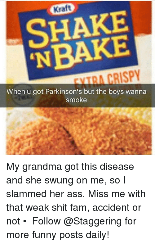 Ass, Fam, and Funny: SHAKE  CRISPY  When u got Parkinson's but the boys wanna  smoke My grandma got this disease and she swung on me, so I slammed her ass. Miss me with that weak shit fam, accident or not • ➫➫➫ Follow @Staggering for more funny posts daily!