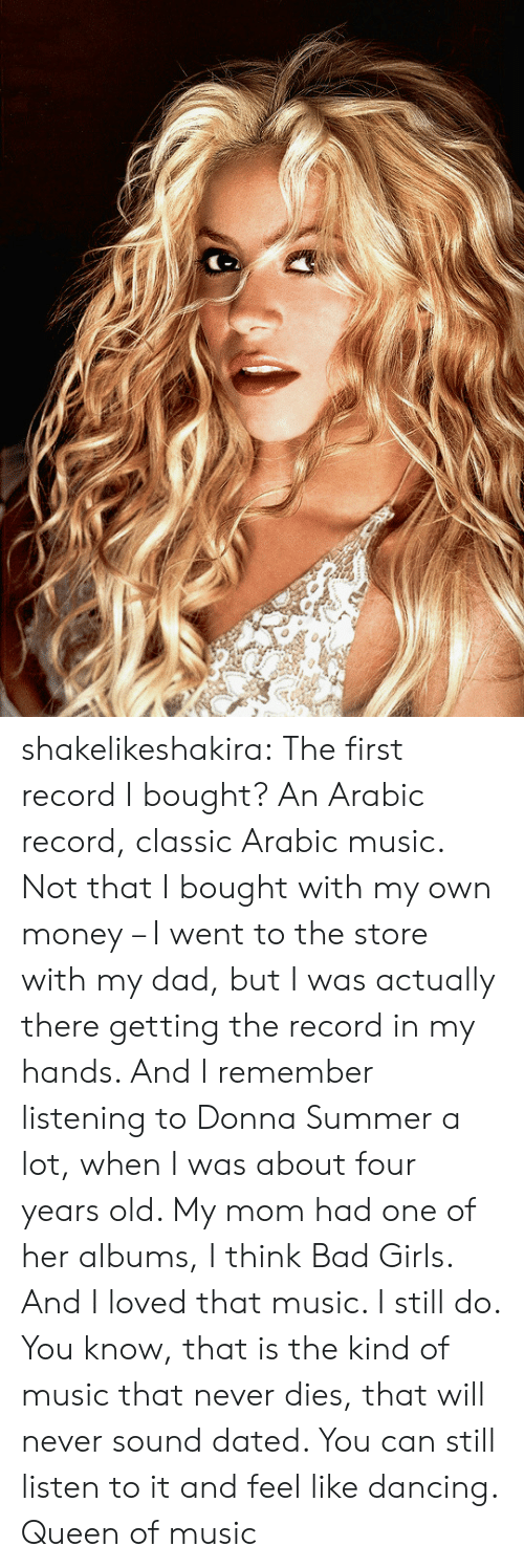 Bad, Dad, and Dancing: shakelikeshakira:      The first record I bought? An Arabic record, classic Arabic music. Not    that I bought with my own money – I went to the store with my dad, but I    was actually there getting the record in my hands. And I remember    listening to Donna Summer a lot, when I was about four years old. My mom    had one of her albums, I think Bad Girls. And I loved that music. I    still do. You know, that is the kind of music that never dies, that will    never sound dated. You can still listen     to it and feel like dancing.   Queen of music