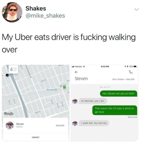 Google, Uber, and Verizon: Shakes  @mike_shakes  My Uber eats driver is fucking walking  over  38th  Verizon  MIN  9:20 PM  1 72%  ETA  Steven  Uber Walker WALKER  30th Ave  40  Tue. Jul 17  Bayside  Hey Steven are you on foot?  Hi Michael, yes I am  That seems like it'l take a while to  Google  43rd Ave  get here  Delivered  Steven  I walk fast. No worries  WALKER  Walker  CONTACT  213th St  212th St  211th St  poral Kennedy St  9th St  205th St  204th St