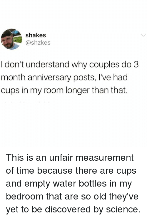 Science, Time, and Water: shakes  @shzkes  I don't understand why couples do 3  month anniversary posts, I've had  cups in my room longer than that. This is an unfair measurement of time because there are cups and empty water bottles in my bedroom that are so old they've yet to be discovered by science.