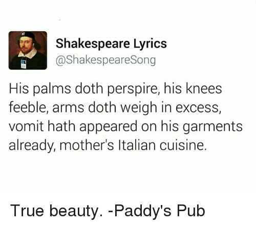 Funny, Shakespeare, and True: Shakespeare Lyrics  @Shakespeare Song  His palms doth perspire, his knees  feeble, arms doth weigh in excess,  vomit hath appeared on his garments  already, mother's ltalian cuisine. True beauty.   -Paddy's Pub