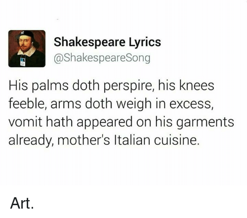 Memes, Shakespeare, and Songs: Shakespeare Lyrics  @Shakespeare Song  His palms doth perspire, his knees  feeble, arms doth weigh in excess,  vomit hath appeared on his garments  already, mother's ltalian cuisine. Art.