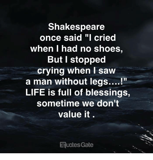 """Crying, Life, and Saw: Shakespeare  once said """"I cried  When I had no shoes,  But I stopped  crying when I saw  a man without legs....!""""  LIFE is full of blessings,  sometime we don't  value it.  uotes Gate"""