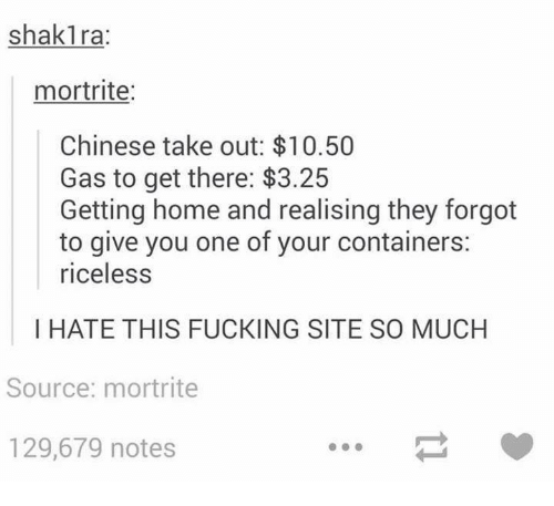Dank, Fucking, and Shakira: shakira:  mortrite:  Chinese take out: $10.50  Gas to get there: $3.25  Getting home and realising they forgot  to give you one of your containers:  riceless  I HATE THIS FUCKING SITE SO MUCH  Source: mortrite  129,679 notes