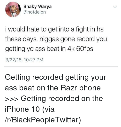 Ass, Blackpeopletwitter, and Iphone: Shaky Warya  @notdejon  i would hate to get into a fight in hs  these days. niggas gone record you  getting yo ass beat in 4k 60fps  3/22/18, 10:27 PM <p>Getting recorded getting your ass beat on the Razr phone &gt;&gt;&gt; Getting recorded on the iPhone 10 (via /r/BlackPeopleTwitter)</p>