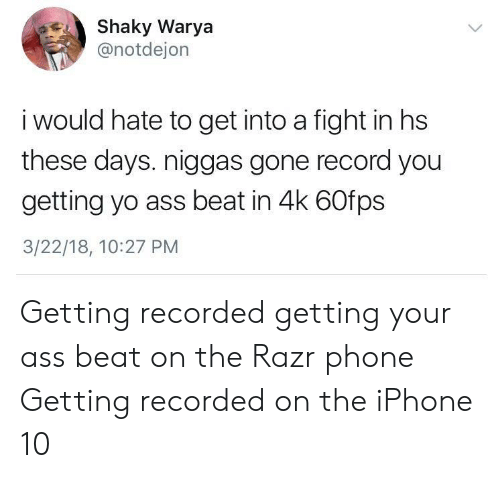 Ass, Iphone, and Phone: Shaky Warya  @notdejon  i would hate to get into a fight in hs  these days. niggas gone record you  getting yo ass beat in 4k 60fps  3/22/18, 10:27 PM Getting recorded getting your ass beat on the Razr phone  Getting recorded on the iPhone 10