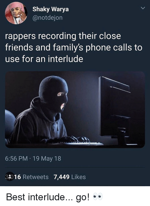 Friends, Memes, and Phone: Shaky Warya  @notdejon  rappers recording their close  friends and family's phone calls to  use for an interlude  6:56 PM 19 May 18  39016 Retweets 7,449 Likes Best interlude... go! 👀