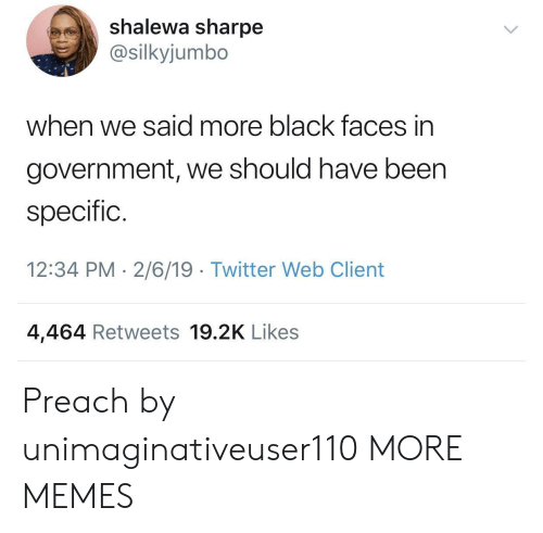 Dank, Memes, and Preach: shalewa sharpe  @silkyjumbo  when we said more black faces in  government, we should have been  specific.  12:34 PM 2/6/19 Twitter Web Client  4,464 Retweets 19.2K Likes Preach by unimaginativeuser110 MORE MEMES