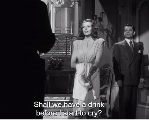 Cry,  Drink, and  Have a Drink: Shall we have a drink  before l start to cry?