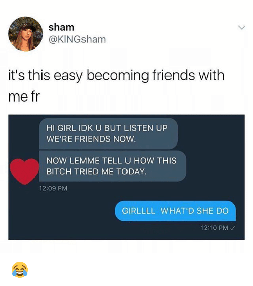 Bitch, Friends, and Memes: sham  @KINGsham  it's this easy becoming friends with  me fr  HI GIRL IDK U BUT LISTEN UP  WE'RE FRIENDS NOW  NOW LEMME TELL U HOW THIS  BITCH TRIED ME TODAY  12:09 PM  GIRLLLL WHAT'D SHE DO  12:10 PM 😂