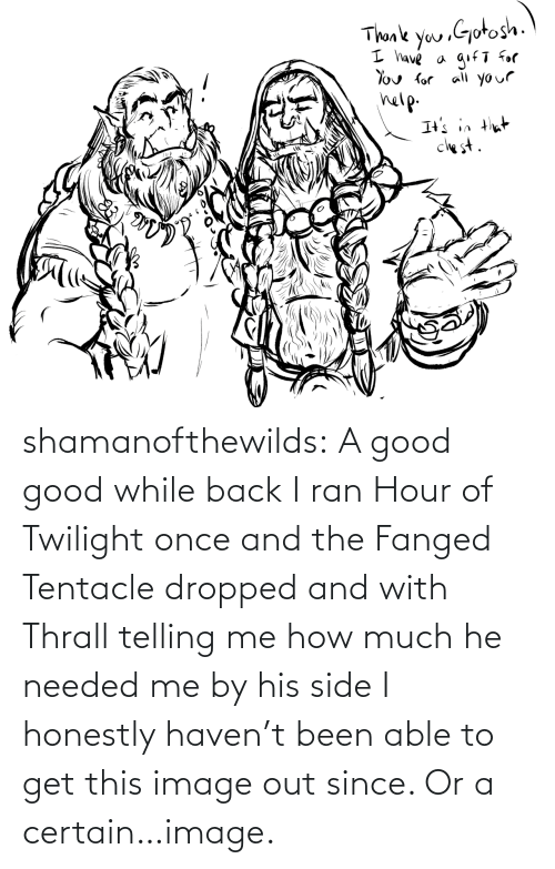 Tumblr, Blog, and Good: shamanofthewilds:  A good good while back I ran Hour of Twilight once and the Fanged Tentacle dropped and with Thrall telling me how much he needed me by his side I honestly haven't been able to get this image out since. Or a certain…image.